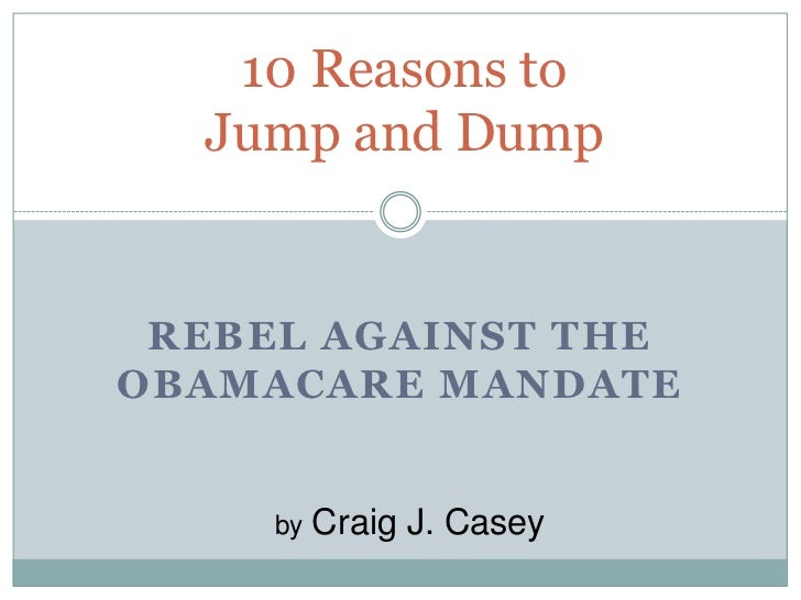 10 Reasons to  Jump and Dump REBEL AGAINST THEOBAMACARE MANDATE     by   Craig J. Casey
