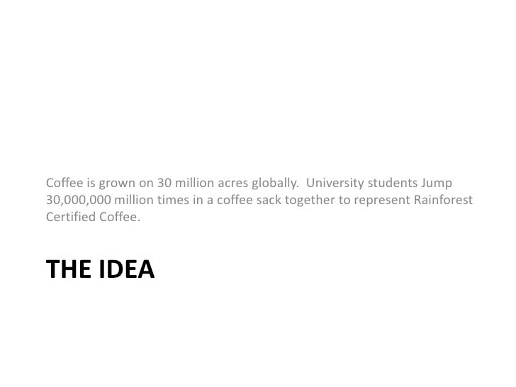 The idea<br />Coffee is grown on 30 million acres globally.  University students Jump 30,000,000 million times in a coffee...