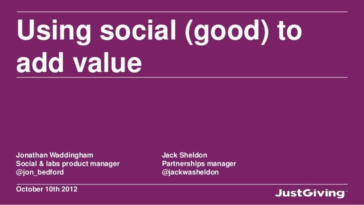 Using social (good) toadd valueJonathan Waddingham             Jack SheldonSocial & labs product manager   Partnerships ma...