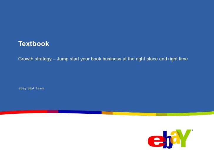 Textbook Growth strategy – Jump start your book business at the right place and right time eBay SEA Team