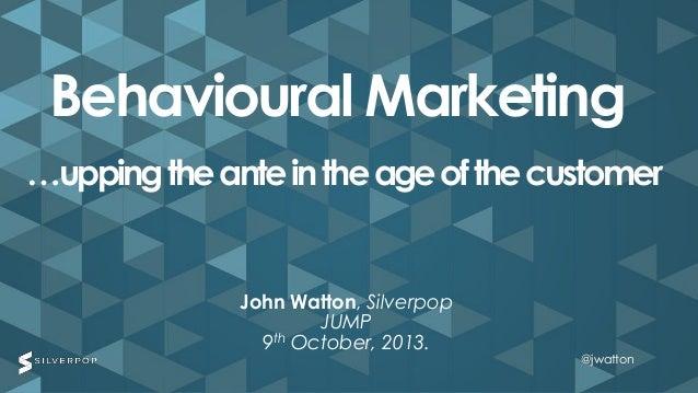 @jwatton@jwatton John Watton, Silverpop JUMP 9th October, 2013. Behavioural Marketing …uppingtheanteintheageofthecustomer ...