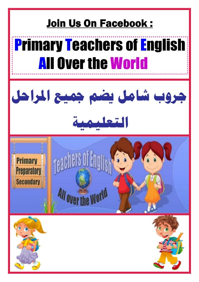 Join Us On Facebook : Primary Teachers of English All Over the World ﺍﳌﺮﺍﺣﻞ ﲨﻴﻊ ﻳﻀﻢ ﺷﺎﻣﻞ ﺟﺮﻭﺏ ﺍﻟﺘﻌﻠﻴﻤﻴﺔ