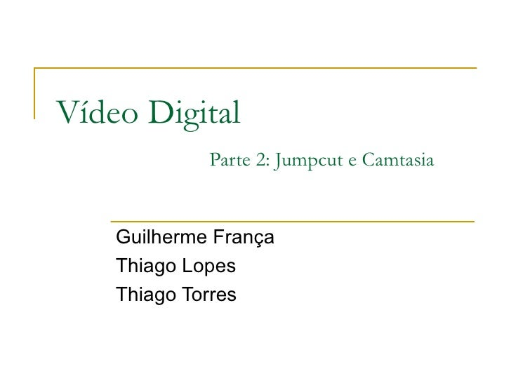 Vídeo Digital Parte 2: Jumpcut e Camtasia Guilherme França Thiago Lopes Thiago Torres