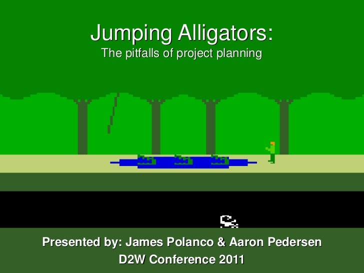 Jumping Alligators:The pitfalls of project planning<br />Presented by: James Polanco & Aaron Pedersen<br />D2W Conference ...