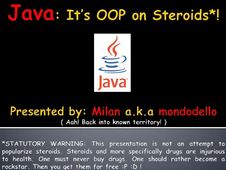 Java: It's OOP on Steroids*!<br />Presented by: Milan a.k.amondodello<br />( Aah! Back into known territory! )<br />*STATU...