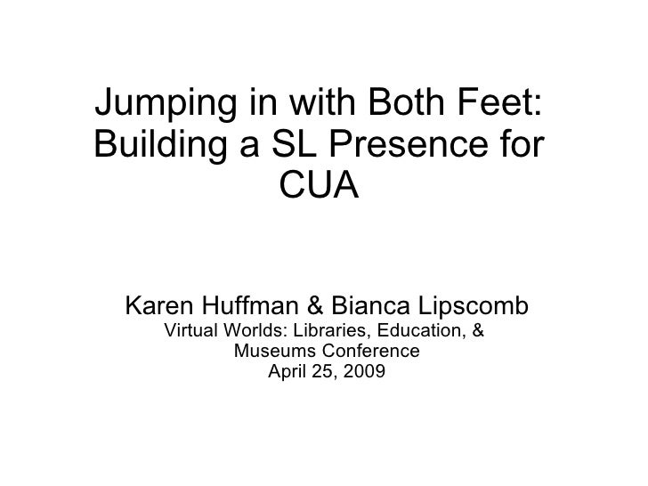 Jumping in with Both Feet: Building a SL Presence for CUA Karen Huffman & Bianca Lipscomb Virtual Worlds: Libraries, Educa...