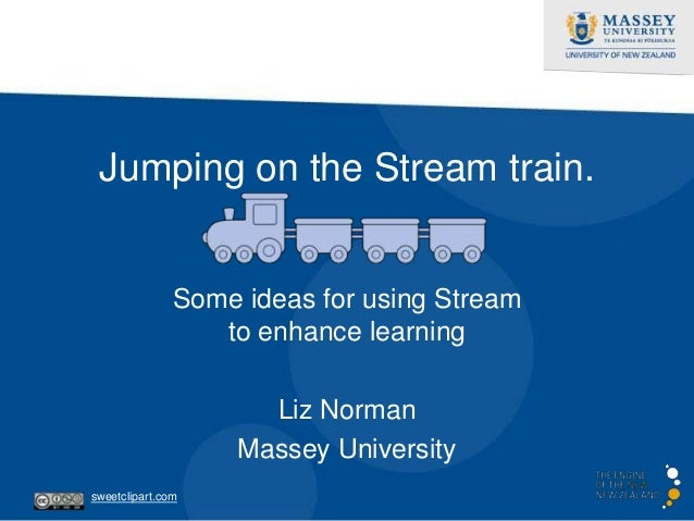 Jumping on the Stream train. Some ideas for using Stream to enhance learning Liz Norman Massey University sweetclipart.com
