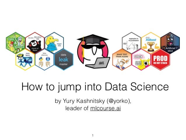 How to jump into Data Science by Yury Kashnitsky (@yorko), leader of mlcourse.ai 1