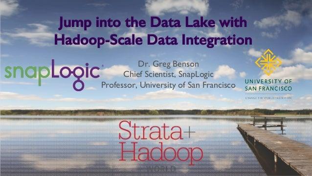 Jump into the Data Lake with Hadoop-Scale Data Integration! Dr. Greg Benson Chief Scientist, SnapLogic Professor, Universi...