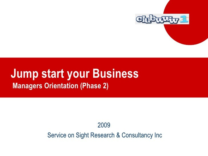 Jump start your Business  Managers Orientation (Phase 2) 2009 Service on Sight Research & Consultancy Inc