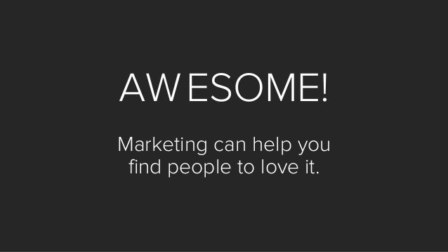 AWESOME! Marketing can help you find people to love it.