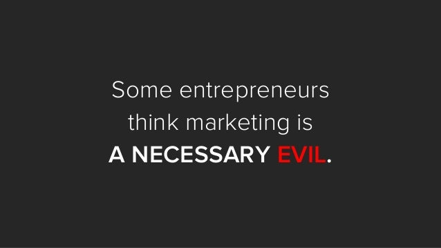 Some entrepreneurs think marketing is A NECESSARY EVIL.