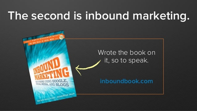 Wrote the book on it, so to speak. The second is inbound marketing. inboundbook.com