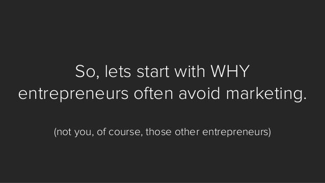 So, lets start with WHY entrepreneurs often avoid marketing. (not you, of course, those other entrepreneurs)