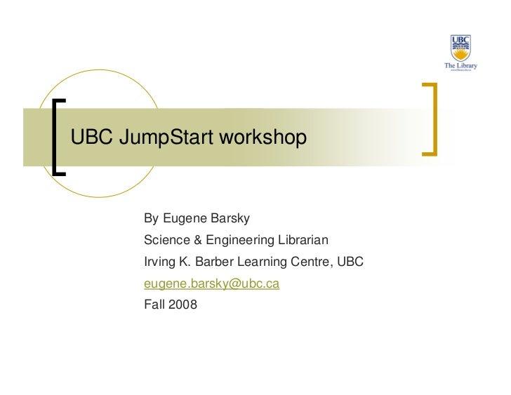 UBC JumpStart workshop         By Eugene Barsky       Science  Engineering Librarian       Irving K. Barber Learning Centr...