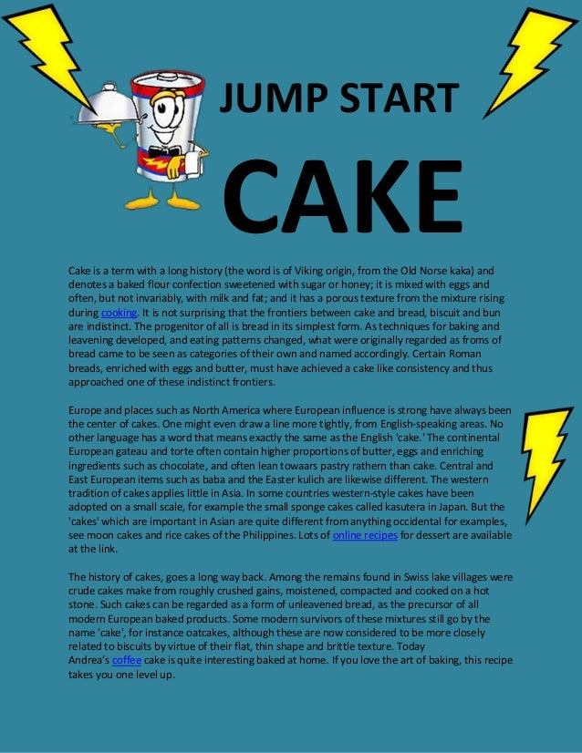 JUMP STARTCAKECake is a term with a long history (the word is of Viking origin, from the Old Norse kaka) anddenotes a bake...