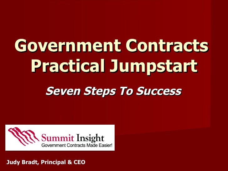 Government Contracts    Practical Jumpstart              Seven Steps To Success     Judy Bradt, Principal & CEO