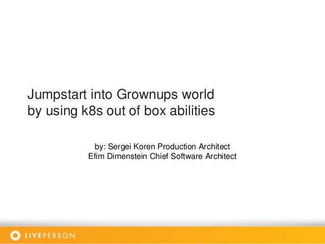 Jumpstart into Grownups world by using k8s out of box abilities by: Sergei Koren Production Architect Efim Dimenstein Chie...