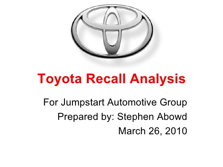 Toyota Recall Analysis For Jumpstart Automotive Group Prepared by: Stephen Abowd March 26, 2010