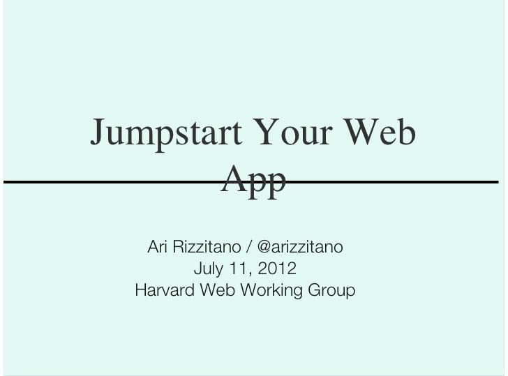 Jumpstart Your Web       App   Ari Rizzitano / @arizzitano          July 11, 2012  Harvard Web Working Group