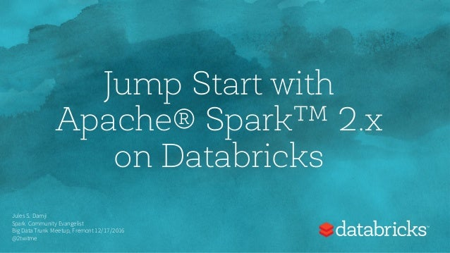 Jump Start with Apache® Spark™ 2.x on Databricks Jules S. Damji Spark Community Evangelist Big Data Trunk Meetup, Fremont ...