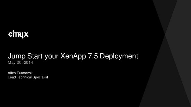 Jump Start your XenApp 7.5 Deployment Allen Furmanski Lead Technical Specialist May 20, 2014