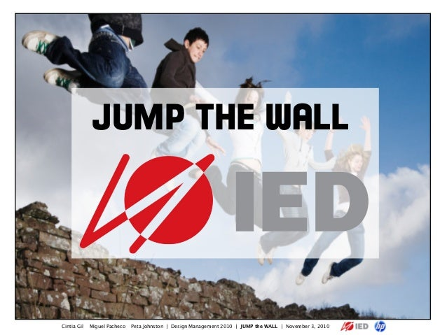 Cintia Gil Miguel Pacheco Peta Johnston | Design Management 2010 | JUMP the WALL | November 3, 2010 JUMP THE WALL