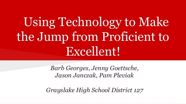 Using Technology to Make the Jump from Proficient to Excellent! Barb Georges, Jenny Goettsche, Jason Janczak, Pam Pleviak ...