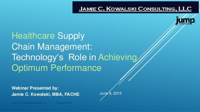 Healthcare Supply Chain Management: Technology's Role in Achieving Optimum Performance Webinar Presented by: Jamie C. Kowa...