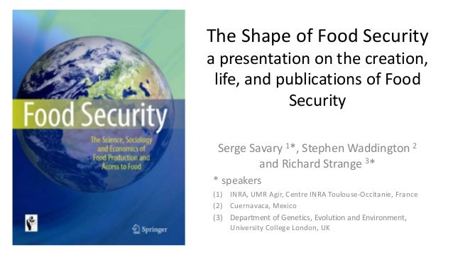 The Shape of Food Security a presentation on the creation, life, and publications of Food Security Serge Savary 1*, Stephe...
