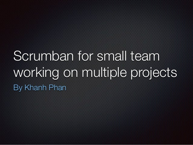 Scrumban for small team working on multiple projects By Khanh Phan