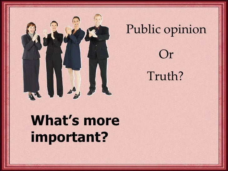 Public opinion Or Truth?   What's more important?