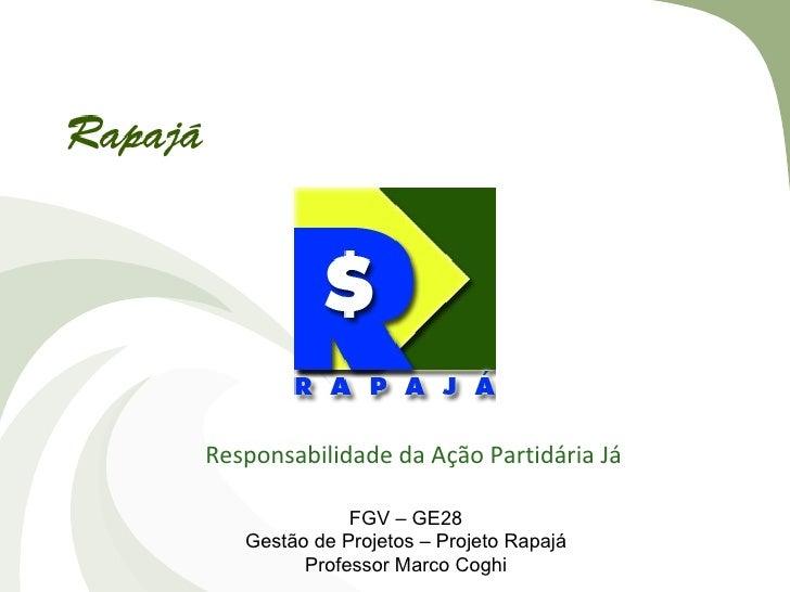 Responsabilidade da Ação Partidária Já              FGV – GE28   Gestão de Projetos – Projeto Rapajá         Professor Mar...