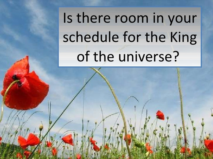 Is there room in your schedule for the King of the universe?