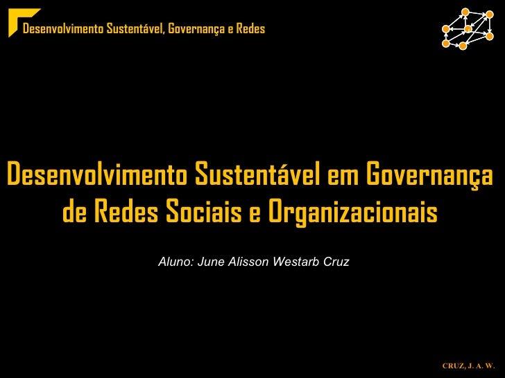 Desenvolvimento Sustentável em Governança  de Redes Sociais e Organizacionais  Aluno: June Alisson Westarb Cruz