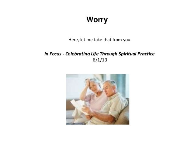 Worry Here, let me take that from you. In Focus - Celebrating Life Through Spiritual Practice 6/1/13