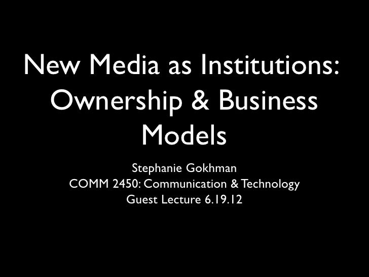 New Media as Institutions: Ownership & Business       Models           Stephanie Gokhman   COMM 2450: Communication & Tech...