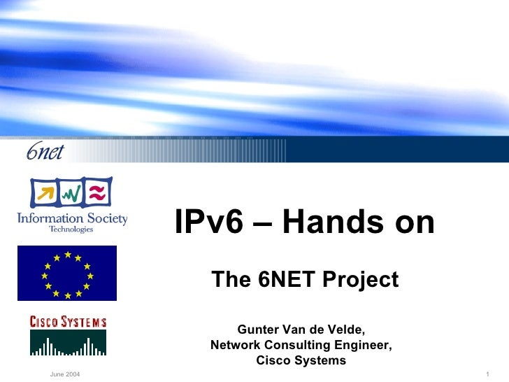 IPv6 – Hands on The 6NET Project Gunter Van de Velde, Network Consulting Engineer, Cisco Systems