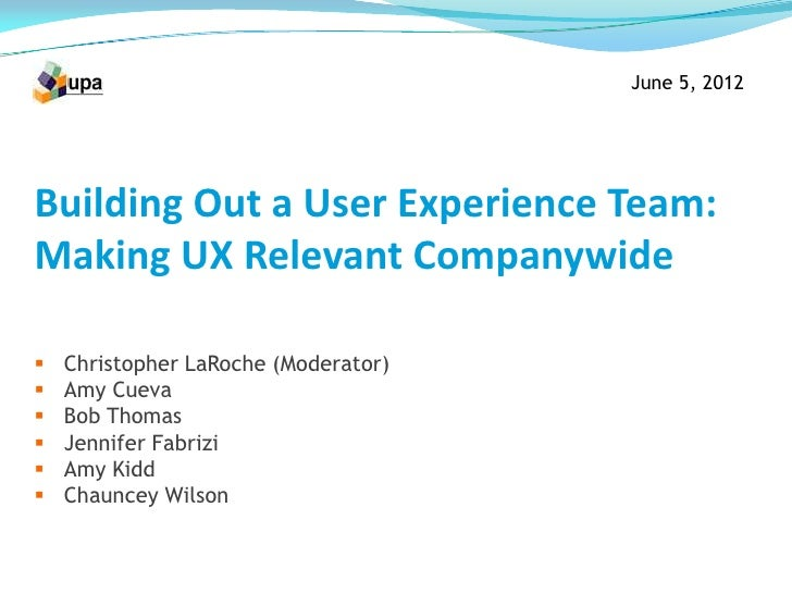 June 5, 2012Building Out a User Experience Team:Making UX Relevant Companywide   Christopher LaRoche (Moderator)   Amy C...