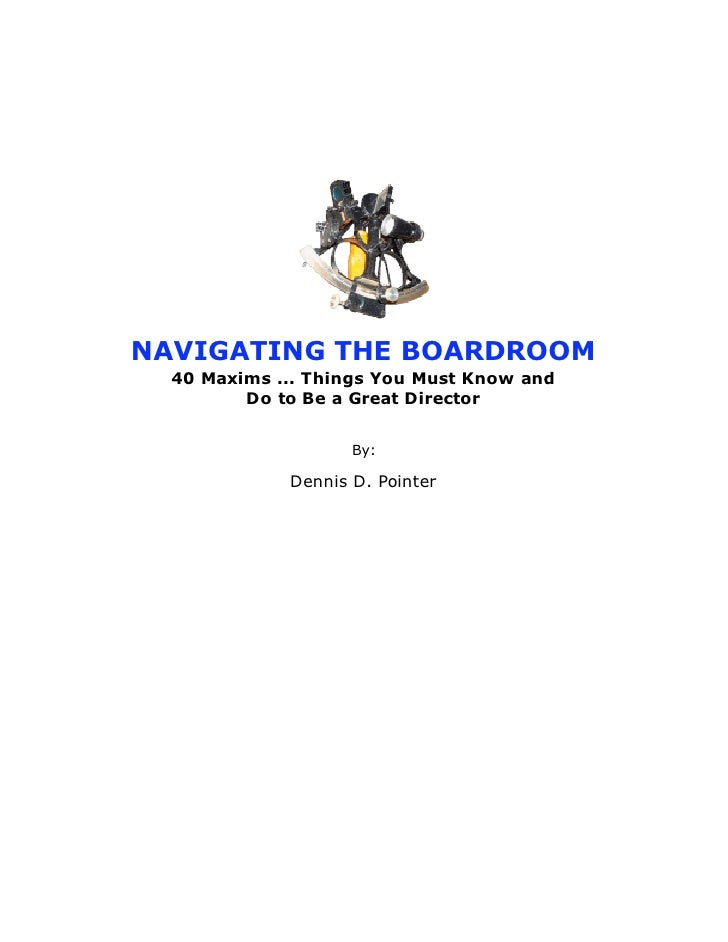 NAVIGATING THE BOARDROOM  40 Maxims ... Things You Must Know and         Do to Be a Great Director                    By: ...
