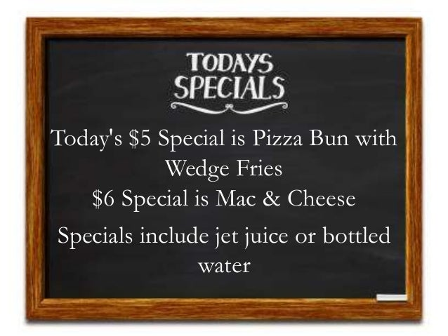 Today's $5 Special is Pizza Bun with Wedge Fries $6 Special is Mac & Cheese Specials include jet juice or bottled water