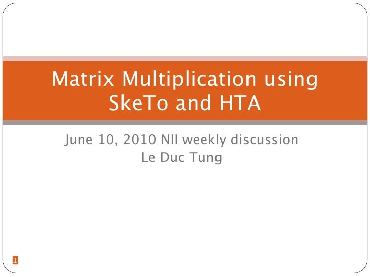 Matrix Multiplication using          SkeTo and HTA      June 10, 2010 NII weekly discussion                 Le Duc Tung   ...