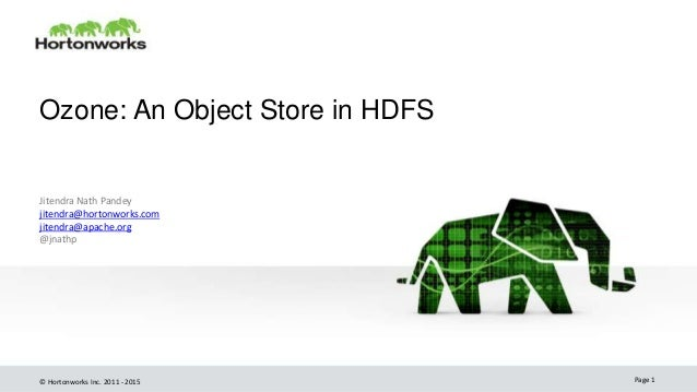© Hortonworks Inc. 2011 - 2015 Ozone: An Object Store in HDFS Jitendra Nath Pandey jitendra@hortonworks.com jitendra@apach...