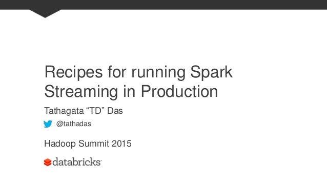 "Recipes for running Spark Streaming in Production Tathagata ""TD"" Das Hadoop Summit 2015 @tathadas"