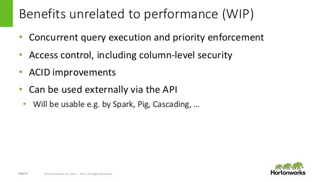 Page10 © Hortonworks Inc. 2011 – 2015. All Rights Reserved Benefits unrelated to performance (WIP) • Concurrent query exec...