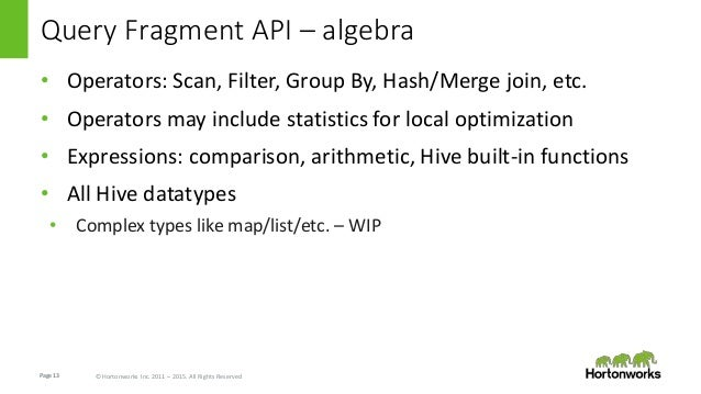 Page13 © Hortonworks Inc. 2011 – 2015. All Rights Reserved Query Fragment API – algebra • Operators: Scan, Filter, Group B...
