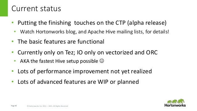 Page40 © Hortonworks Inc. 2011 – 2015. All Rights Reserved Current status • Putting the finishing touches on the CTP (alph...
