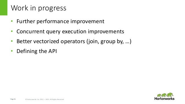 Page41 © Hortonworks Inc. 2011 – 2015. All Rights Reserved Work in progress • Further performance improvement • Concurrent...