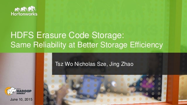 Page1 © Hortonworks Inc. 2011 – 2015. All Rights Reserved HDFS Erasure Code Storage: Same Reliability at Better Storage Ef...