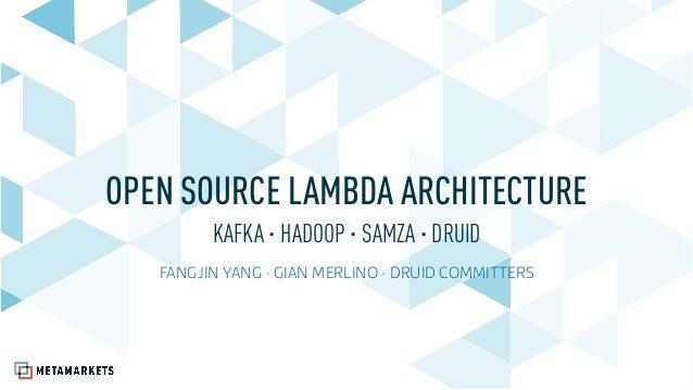 OPEN SOURCE LAMBDA ARCHITECTURE KAFKA · HADOOP · SAMZA · DRUID FANGJIN YANG · GIAN MERLINO · DRUID COMMITTERS